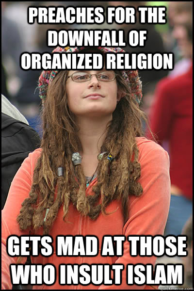 Preaches for the downfall of organized religion Gets mad at those who insult islam  - Preaches for the downfall of organized religion Gets mad at those who insult islam   College Liberal