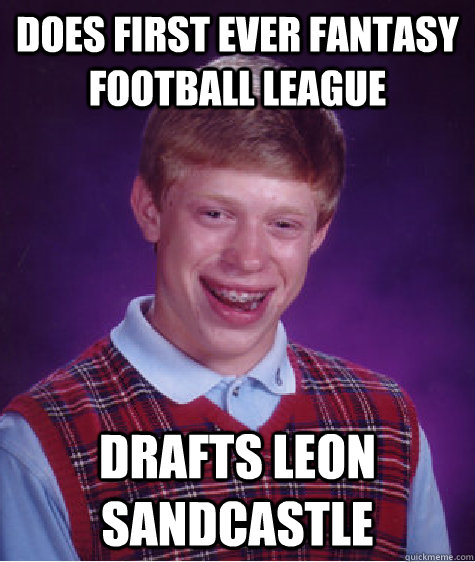 Does first ever fantasy football league  Drafts Leon Sandcastle - Does first ever fantasy football league  Drafts Leon Sandcastle  Badluckbrian