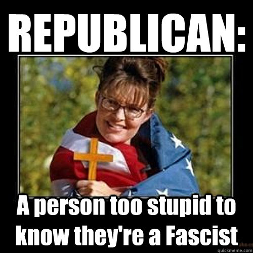 REPUBLICAN: A person too stupid to know they're a Fascist - REPUBLICAN: A person too stupid to know they're a Fascist  REPUBLICAN FASCIST