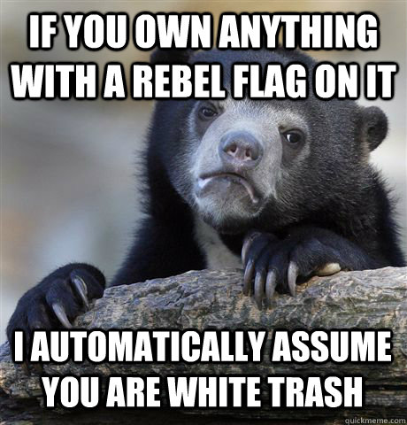 IF YOU OWN ANYTHING WITH A REBEL FLAG ON IT I AUTOMATICALLY ASSUME YOU ARE WHITE TRASH - IF YOU OWN ANYTHING WITH A REBEL FLAG ON IT I AUTOMATICALLY ASSUME YOU ARE WHITE TRASH  Confession Bear