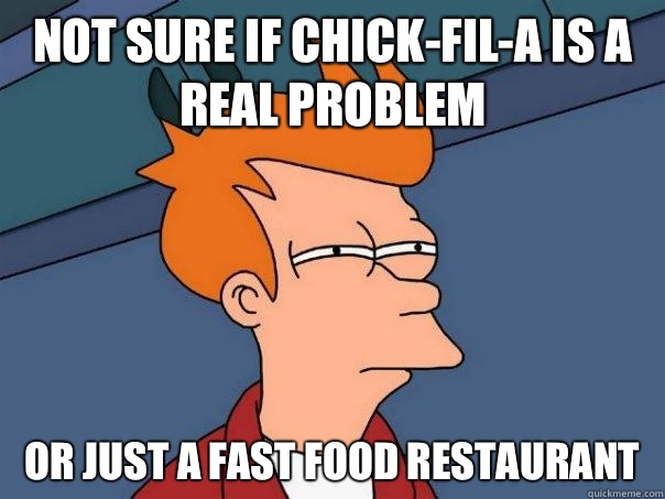 Not sure if Chick-fil-a is a real problem Or just a fast food restaurant  - Not sure if Chick-fil-a is a real problem Or just a fast food restaurant   Futurama Fry