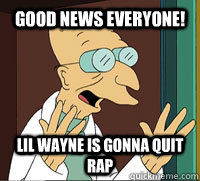 GOOD NEWS EVERYONE! lil wayne is gonna quit rap