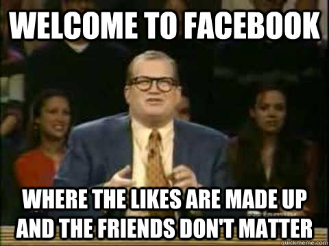 Welcome to facebook where the likes are made up and the friends don't matter - Welcome to facebook where the likes are made up and the friends don't matter  drew careys penis