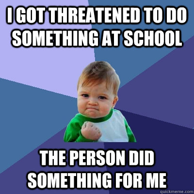 i got threatened to do something at school the person did something for me - i got threatened to do something at school the person did something for me  Success Kid