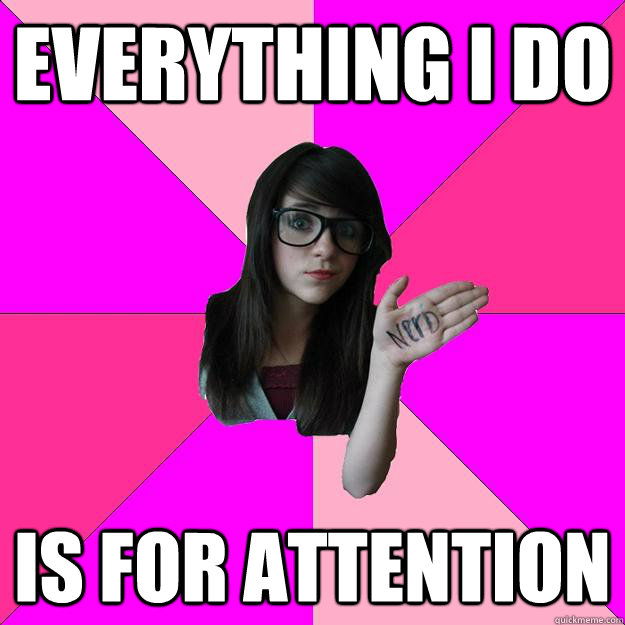 everything i do is for attention  - everything i do is for attention   Idiot Nerd Girl