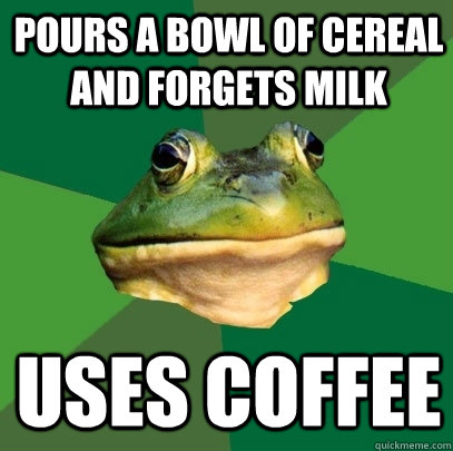 Pours a bowl of cereal and forgets milk uses coffee - Pours a bowl of cereal and forgets milk uses coffee  Foul Bachelor Frog