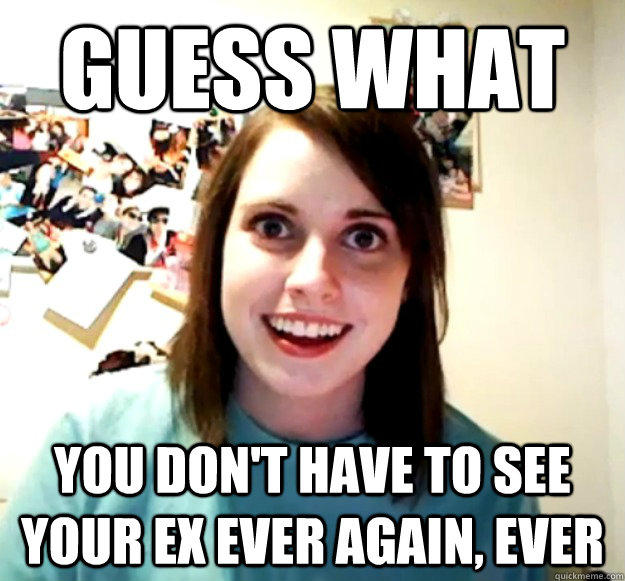 Guess What You don't have to see your ex ever again, ever - Guess What You don't have to see your ex ever again, ever  Overly Attached Girlfriend