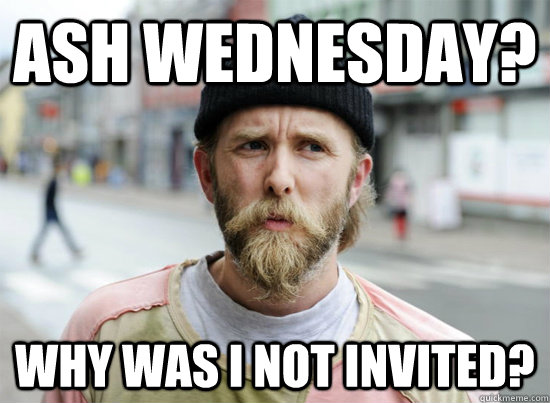 Ash Wednesday? Why was i not invited?