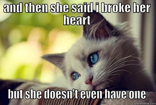 AND THEN SHE SAID I BROKE HER HEART BUT SHE DOESN'T EVEN HAVE ONE First World Problems Cat