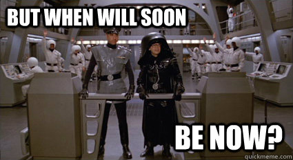 But when will soon  be now? - But when will soon  be now?  How many Spaceballs we got