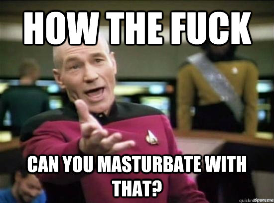 How the fuck can you masturbate with that? - How the fuck can you masturbate with that?  Annoyed Picard HD
