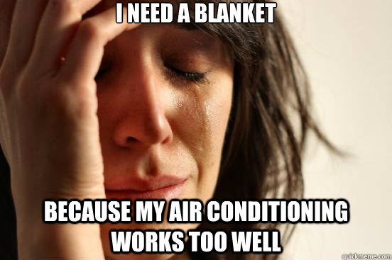 I need a blanket because my air conditioning works too well - I need a blanket because my air conditioning works too well  First World Problems