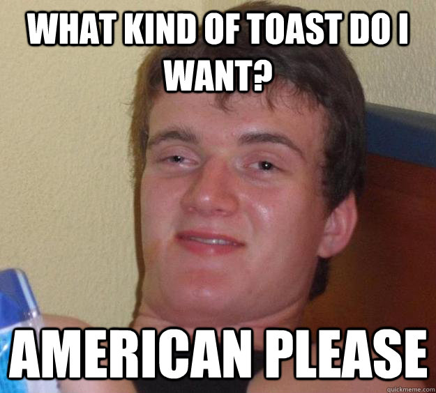 what kind of toast do i want? american please - what kind of toast do i want? american please  10 Guy