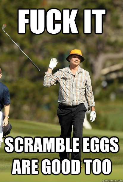 Fuck it scramble eggs are good too