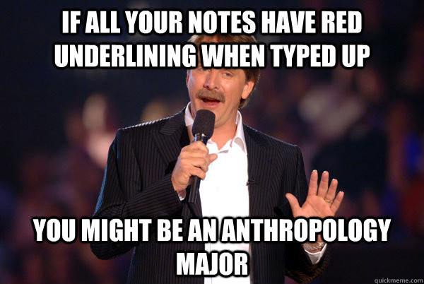 if all your notes have red underlining when typed up You might be an Anthropology major - if all your notes have red underlining when typed up You might be an Anthropology major  You might be a redditor