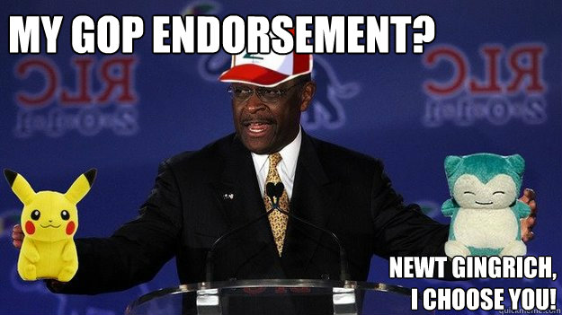 My GOP endorsement? Newt Gingrich, I choose you!  Pokemon Master Herman Cain