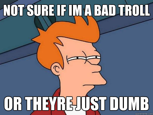 not sure if im a bad troll or theyre just dumb - not sure if im a bad troll or theyre just dumb  Futurama Fry