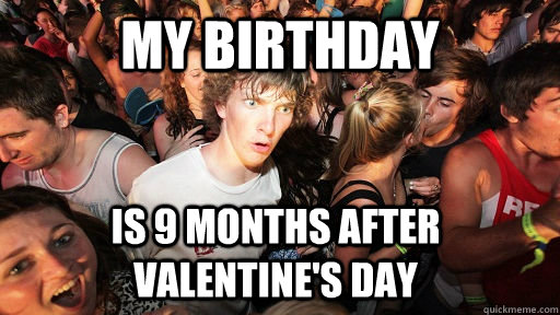 My Birthday Is 9 months after Valentine's Day - My Birthday Is 9 months after Valentine's Day  Sudden Clarity Clarence