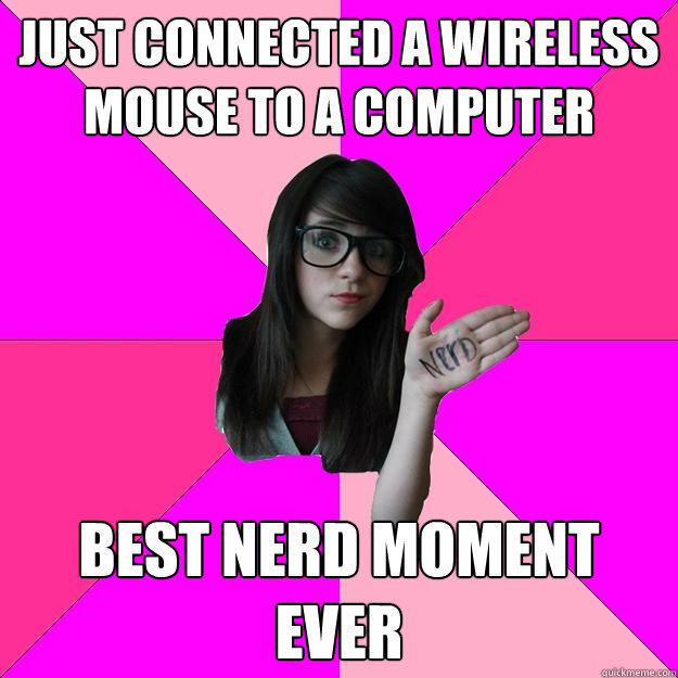 just connected a wireless mouse to a computer best nerd moment ever  Idiot Nerd Girl