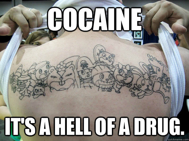 Cocaine It's a hell of a drug.