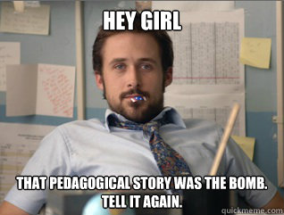 Hey girl That pedagogical story was the bomb. Tell it again. - Hey girl That pedagogical story was the bomb. Tell it again.  Teacher Ryan Gosling