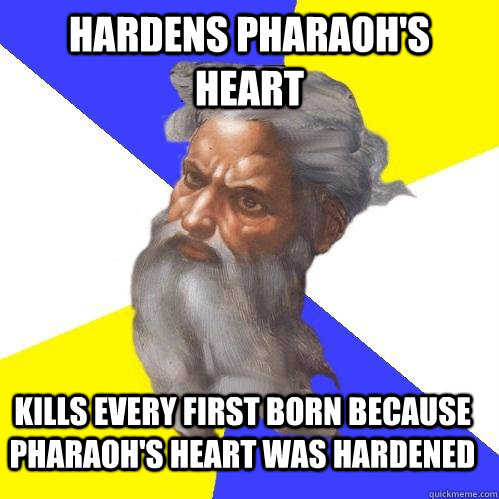 Hardens pharaoh's heart Kills every first born because Pharaoh's heart was hardened - Hardens pharaoh's heart Kills every first born because Pharaoh's heart was hardened  Advice God