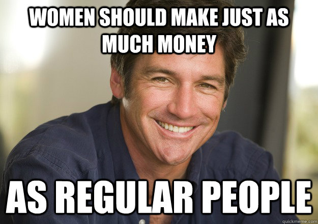 Women should make just as much money as regular people  Not Quite Feminist Phil