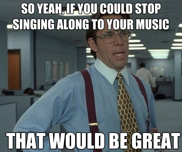 So yeah, if you could stop singing along to your music THAT WOULD BE GREAT - So yeah, if you could stop singing along to your music THAT WOULD BE GREAT  that would be great