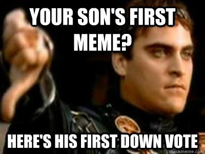 Your son's first meme? Here's his first down vote  Downvoting Roman