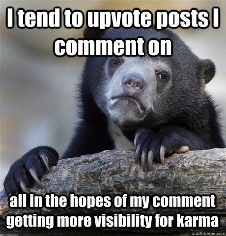 I tend to upvote posts I comment on all in the hopes of my comment getting more visibility for karma - I tend to upvote posts I comment on all in the hopes of my comment getting more visibility for karma  Confession Bear
