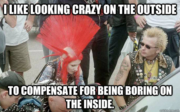 I like looking crazy on the outside to compensate for being boring on the inside.  - I like looking crazy on the outside to compensate for being boring on the inside.   Punk Girl
