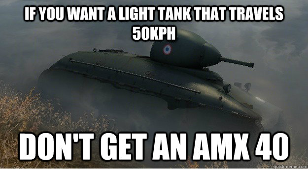 if you want a light tank that travels 50kph don't get an AMX 40 - if you want a light tank that travels 50kph don't get an AMX 40  Actual Advice AMX 40
