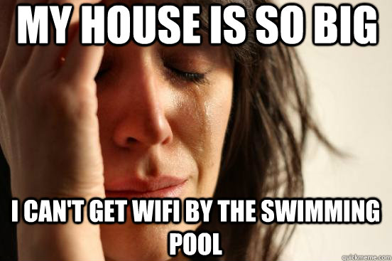 My house is so big I can't get wifi by the swimming pool  - My house is so big I can't get wifi by the swimming pool   First World Problems