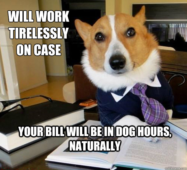 Will work tirelessly on case Your bill will be in dog hours, naturally - Will work tirelessly on case Your bill will be in dog hours, naturally  Lawyer Dog