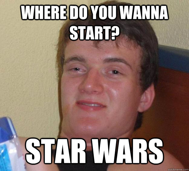 Where do you wanna start? Star Wars - Where do you wanna start? Star Wars  10 Guy