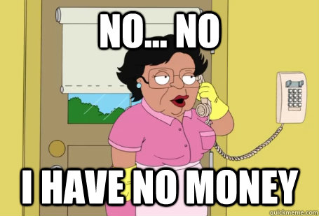 No... No I have no money - No... No I have no money  Consuela