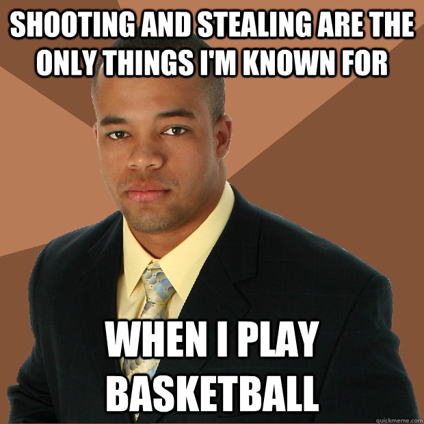 shooting and stealing are the only things i'm known for when i play basketball - shooting and stealing are the only things i'm known for when i play basketball  Successful Black Man