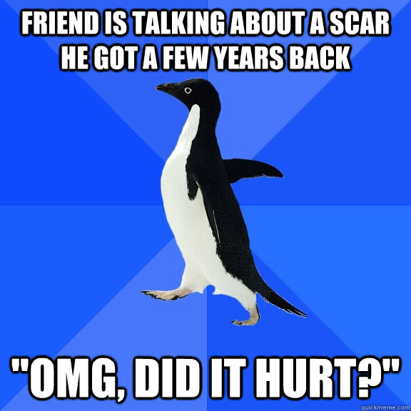 Friend is talking about a scar he got a few years back