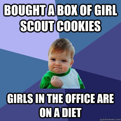 Bought a box of Girl Scout Cookies girls in the office are on a diet - Bought a box of Girl Scout Cookies girls in the office are on a diet  Success Kid