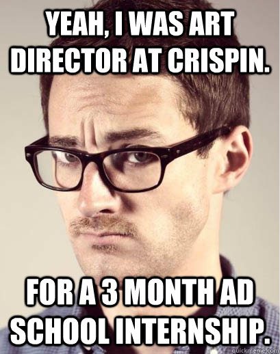 yeah, i was art director at crispin. for a 3 month ad school internship. - yeah, i was art director at crispin. for a 3 month ad school internship.  Junior Art Director