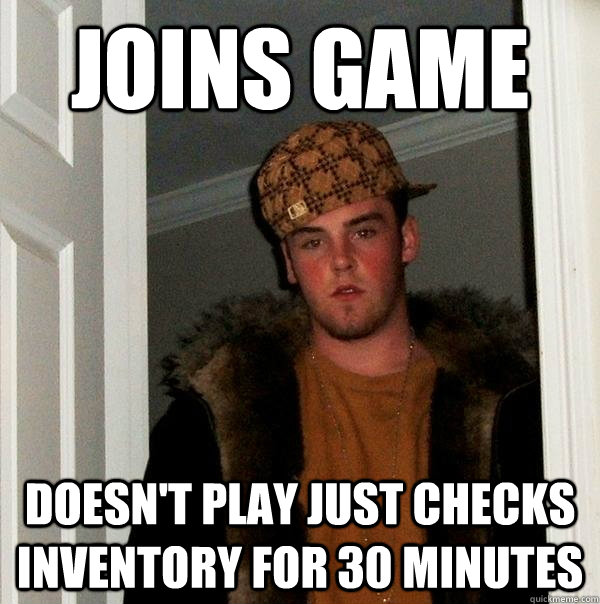 Joins game Doesn't play just checks inventory for 30 minutes  - Joins game Doesn't play just checks inventory for 30 minutes   Scumbag Steve