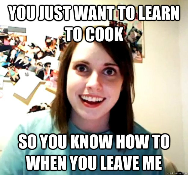 You just want to learn to cook so you know how to when you leave me - You just want to learn to cook so you know how to when you leave me  Overly Attached Girlfriend
