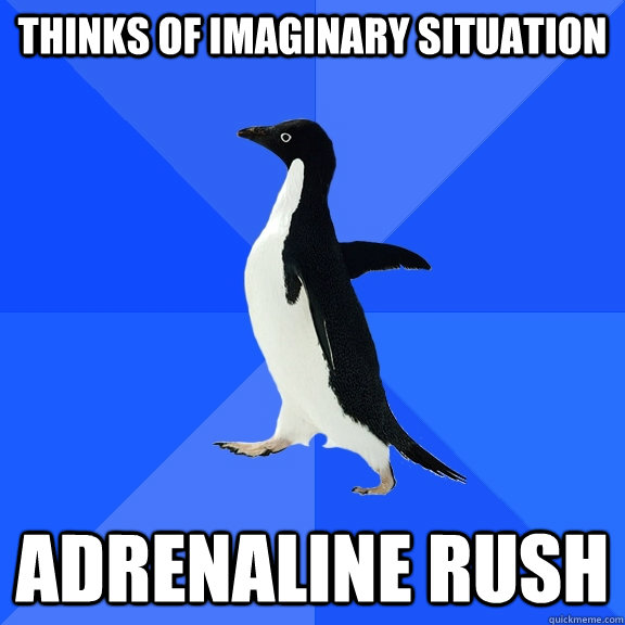 Thinks of imaginary situation Adrenaline rush - Thinks of imaginary situation Adrenaline rush  Socially Awkward Penguin