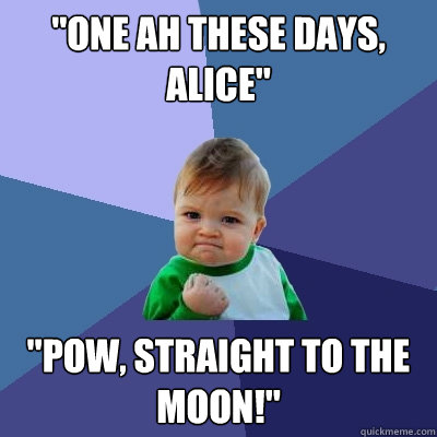 One Ah These Days Alice Pow Straight To The Moon Success Kid