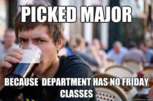 Picked major because  department has no friday classes - Picked major because  department has no friday classes  Lazy College Senior