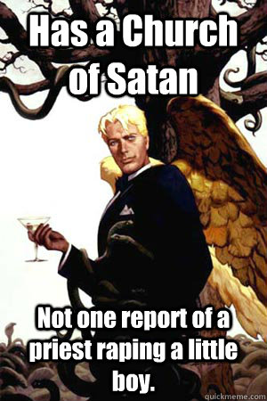 Has a Church of Satan Not one report of a priest raping a little boy.  Good Guy Lucifer