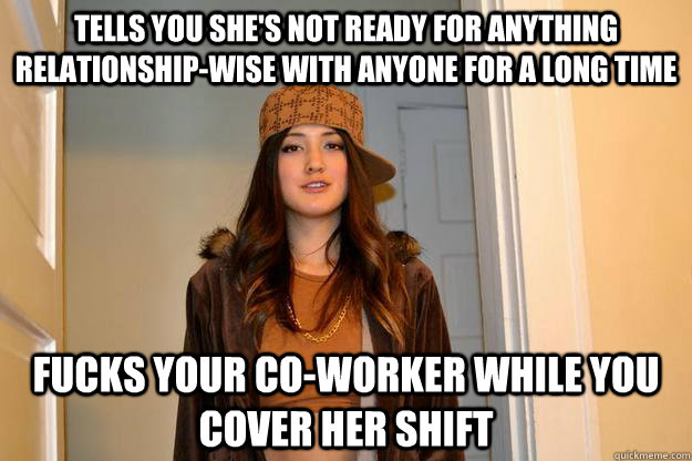 TELLS YOU SHE'S NOT READY FOR ANYTHING RELATIONSHIP-WISE WITH ANYONE FOR A LONG TIME FUCKS YOUR CO-WORKER WHILE YOU COVER HER SHIFT
