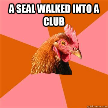 A seal walked into a club   Anti-Joke Chicken