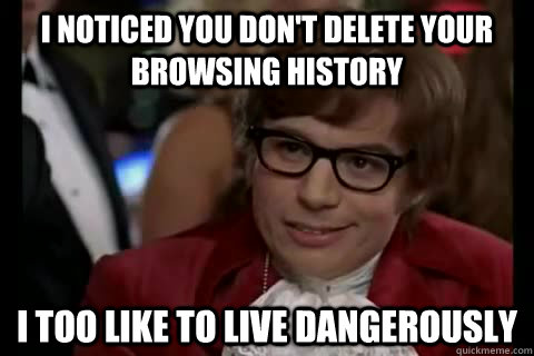 I noticed you don't delete your browsing history i too like to live dangerously - I noticed you don't delete your browsing history i too like to live dangerously  Dangerously - Austin Powers