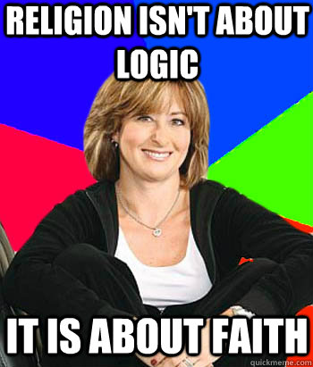 Religion isn't about logic It is about faith - Religion isn't about logic It is about faith  Sheltering Suburban Mom